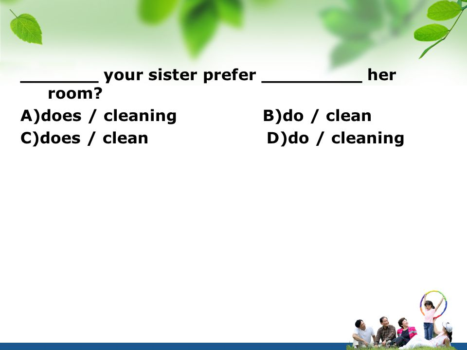 _______ your sister prefer _________ her room? A)does / cleaning B)do / clean C)does / clean D)do / cleaning