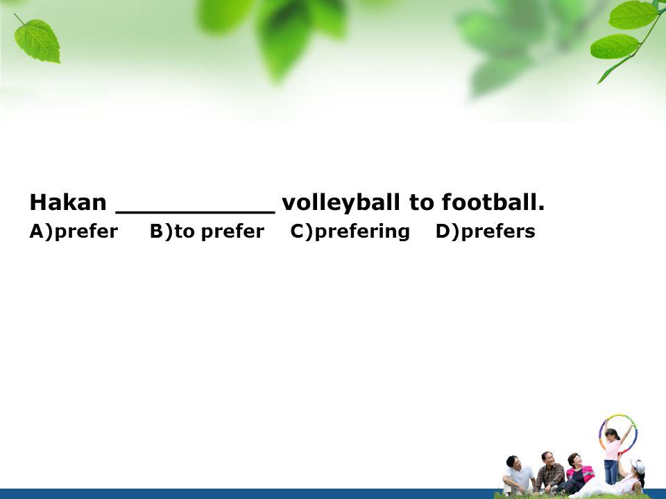 Hakan __________ volleyball to football. A)prefer B)to prefer C)prefering D)prefers