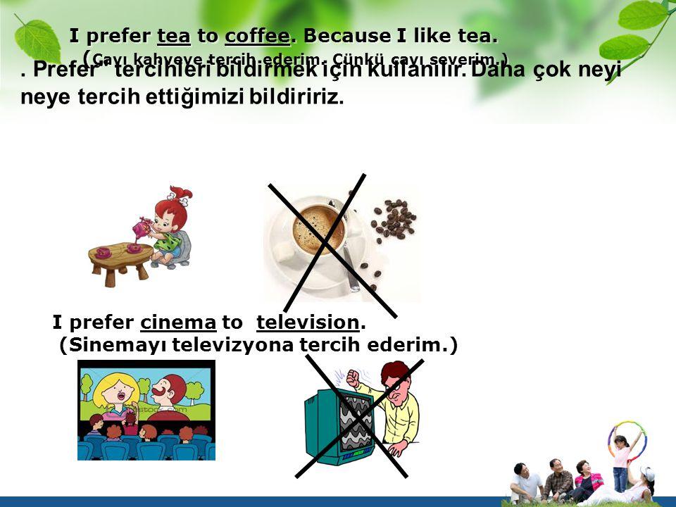 I prefer tea to coffee. Because I like tea. ( Çayı kahveye tercih ederim. Çünkü çayı severim.). Prefer