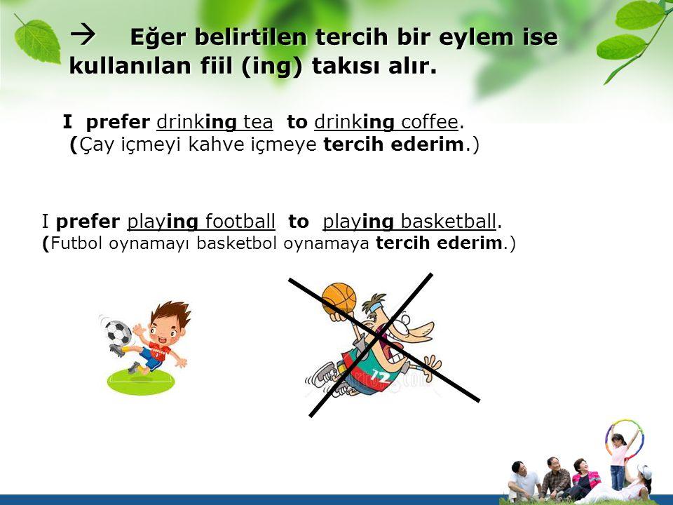  Eğer belirtilen tercih bir eylem ise kullanılan fiil (ing) takısı alır. I prefer drinking tea to drinking coffee. (Çay içmeyi kahve içmeye tercih ed