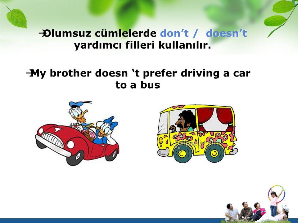  Olumsuz cümlelerde don't / doesn't yardımcı filleri kullanılır.  My brother doesn 't prefer driving a car to a bus