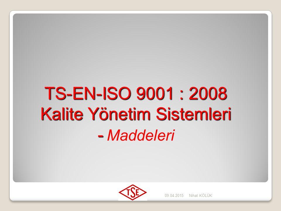 09.04.2015Nihat KÖLÜK TS-EN ISO 9000: 2007 : Kalite Yönetim Sistemleri – Temel Kavramlar, Terimler ve Tarifler TS-EN ISO 9001: 2008 : Kalite Yönetim S