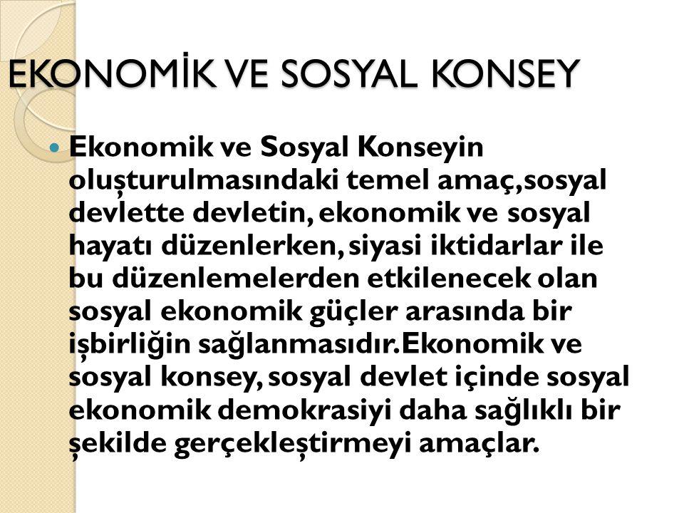 EKONOM İ K VE SOSYAL KONSEY Ekonomik ve Sosyal Konseyin oluşturulmasındaki temel amaç,sosyal devlette devletin, ekonomik ve sosyal hayatı düzenlerken,