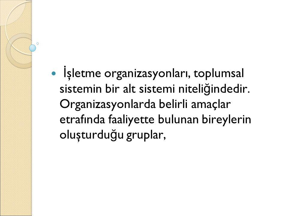 İ şletme organizasyonları, toplumsal sistemin bir alt sistemi niteli ğ indedir. Organizasyonlarda belirli amaçlar etrafında faaliyette bulunan bireyle