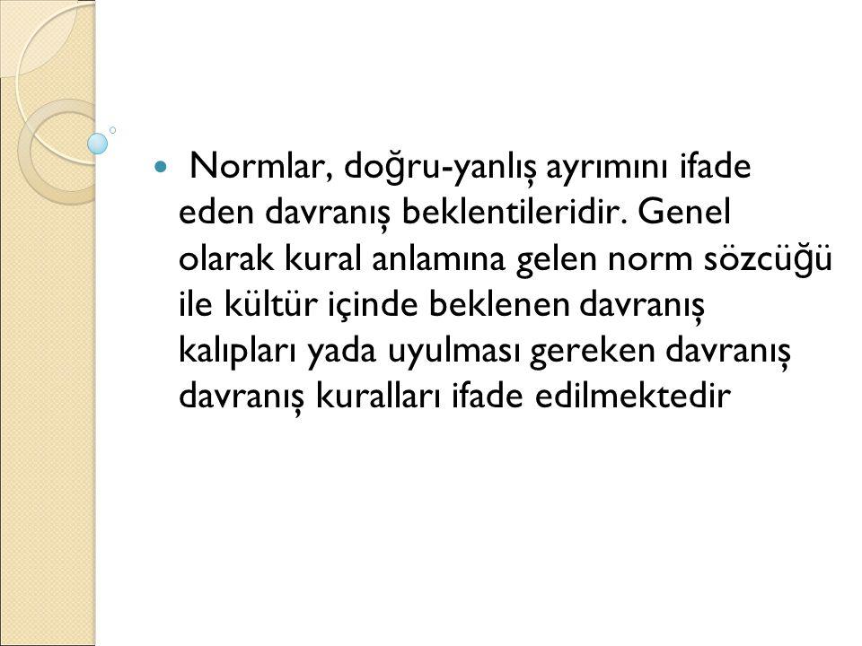 Normlar, do ğ ru-yanlış ayrımını ifade eden davranış beklentileridir. Genel olarak kural anlamına gelen norm sözcü ğ ü ile kültür içinde beklenen davr