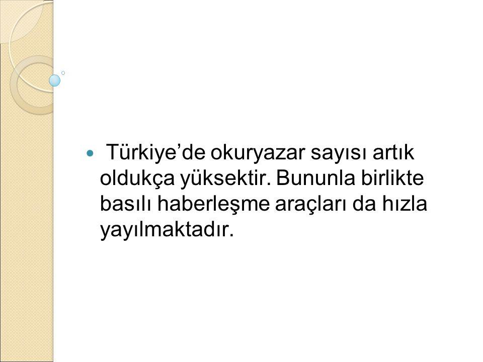 Türkiye'de okuryazar sayısı artık oldukça yüksektir. Bununla birlikte basılı haberleşme araçları da hızla yayılmaktadır.