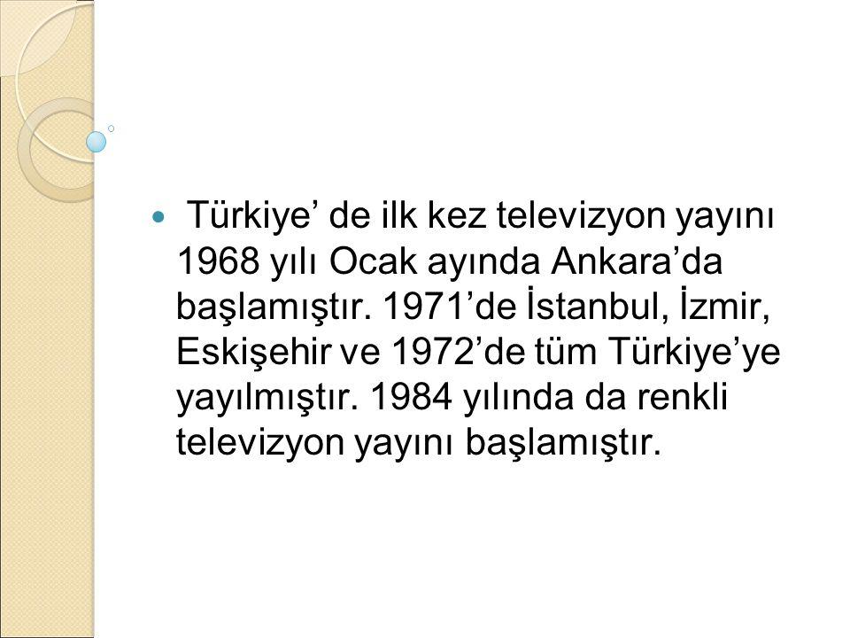 Türkiye' de ilk kez televizyon yayını 1968 yılı Ocak ayında Ankara'da başlamıştır. 1971'de İstanbul, İzmir, Eskişehir ve 1972'de tüm Türkiye'ye yayılm