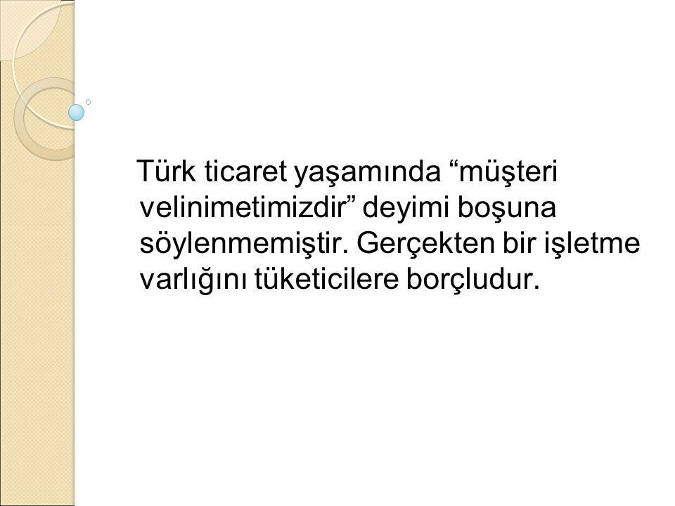 """Türk ticaret yaşamında """"müşteri velinimetimizdir"""" deyimi boşuna söylenmemiştir. Gerçekten bir işletme varlığını tüketicilere borçludur."""