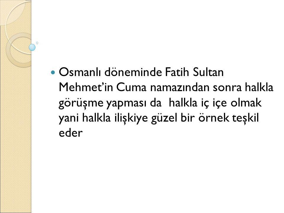 Osmanlı döneminde Fatih Sultan Mehmet'in Cuma namazından sonra halkla görüşme yapması da halkla iç içe olmak yani halkla ilişkiye güzel bir örnek teşk