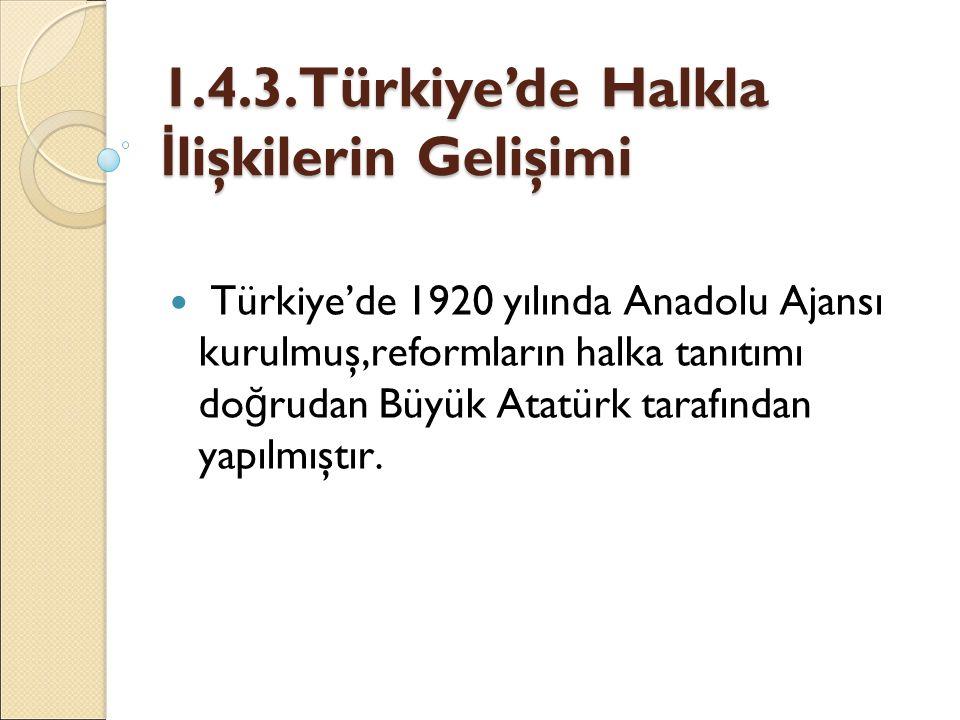1.4.3.Türkiye'de Halkla İ lişkilerin Gelişimi Türkiye'de 1920 yılında Anadolu Ajansı kurulmuş,reformların halka tanıtımı do ğ rudan Büyük Atatürk tara