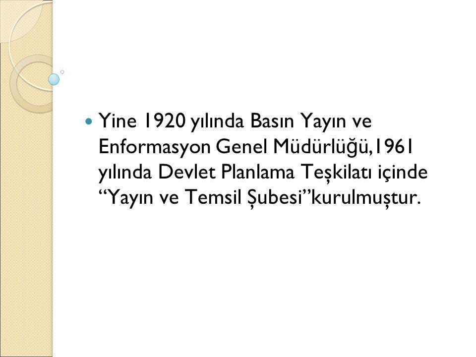 """Yine 1920 yılında Basın Yayın ve Enformasyon Genel Müdürlü ğ ü,1961 yılında Devlet Planlama Teşkilatı içinde """"Yayın ve Temsil Şubesi""""kurulmuştur."""
