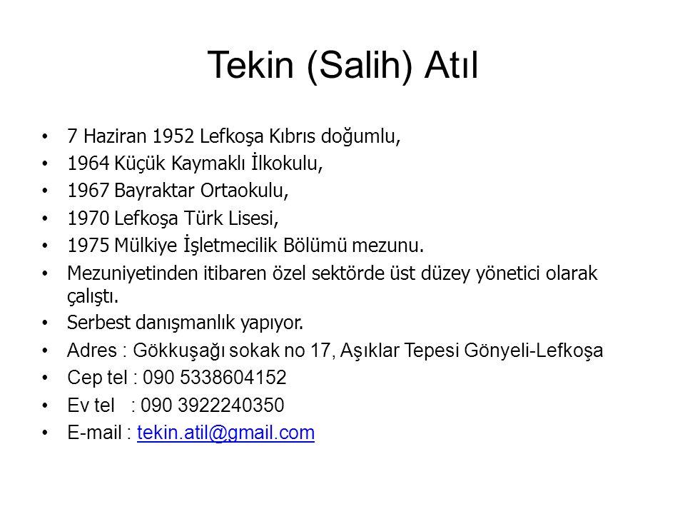 Tekin (Salih) Atıl 7 Haziran 1952 Lefkoşa Kıbrıs doğumlu, 1964 Küçük Kaymaklı İlkokulu, 1967 Bayraktar Ortaokulu, 1970 Lefkoşa Türk Lisesi, 1975 Mülkiye İşletmecilik Bölümü mezunu.
