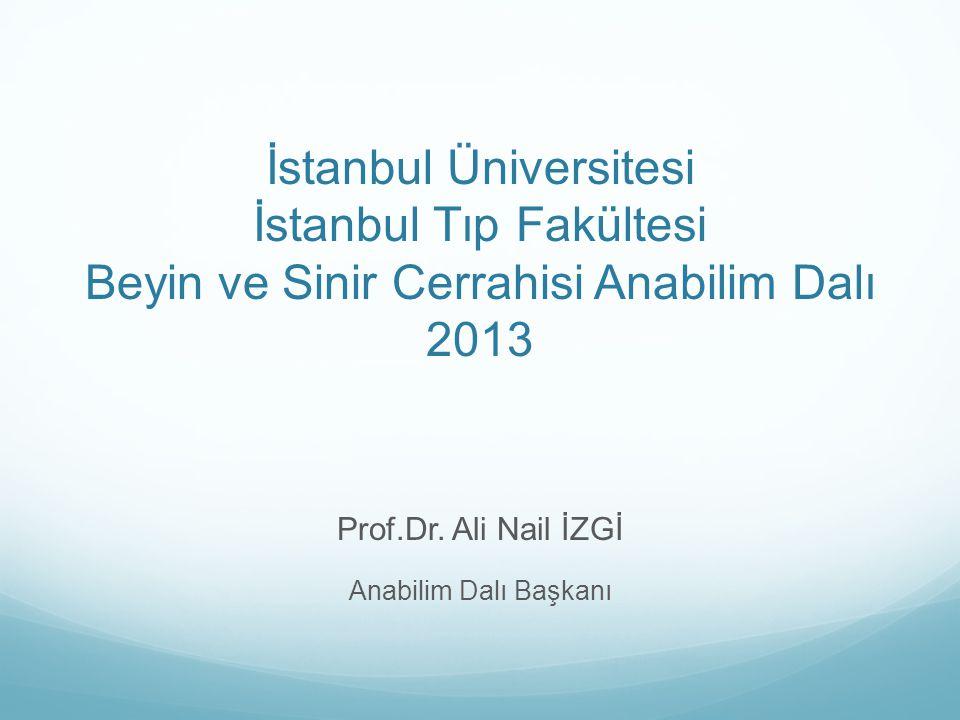 İstanbul Üniversitesi İstanbul Tıp Fakültesi Beyin ve Sinir Cerrahisi Anabilim Dalı 2013 Prof.Dr. Ali Nail İZGİ Anabilim Dalı Başkanı