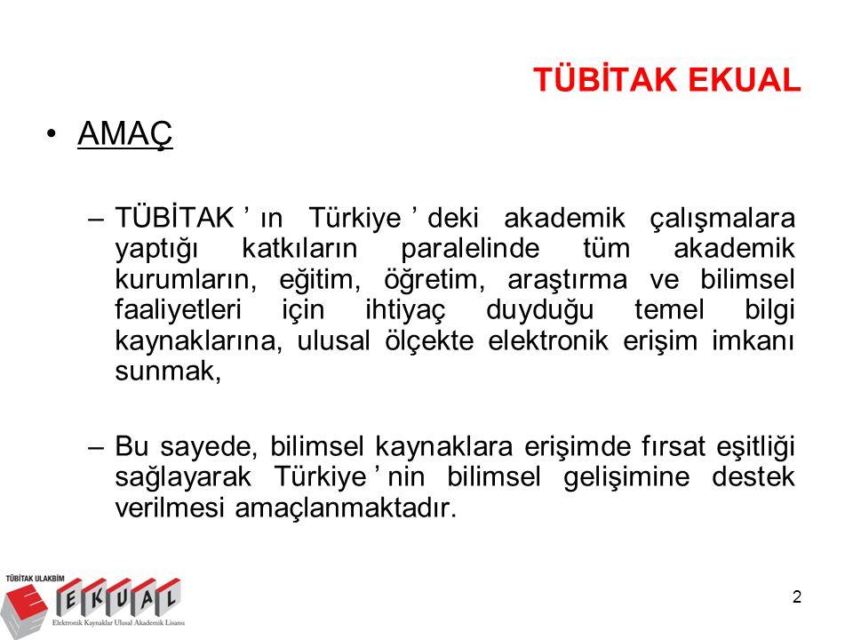 2 TÜBİTAK EKUAL AMAÇ –TÜBİTAK'ın Türkiye'deki akademik çalışmalara yaptığı katkıların paralelinde tüm akademik kurumların, eğitim, öğretim, araştırma ve bilimsel faaliyetleri için ihtiyaç duyduğu temel bilgi kaynaklarına, ulusal ölçekte elektronik erişim imkanı sunmak, –Bu sayede, bilimsel kaynaklara erişimde fırsat eşitliği sağlayarak Türkiye'nin bilimsel gelişimine destek verilmesi amaçlanmaktadır.
