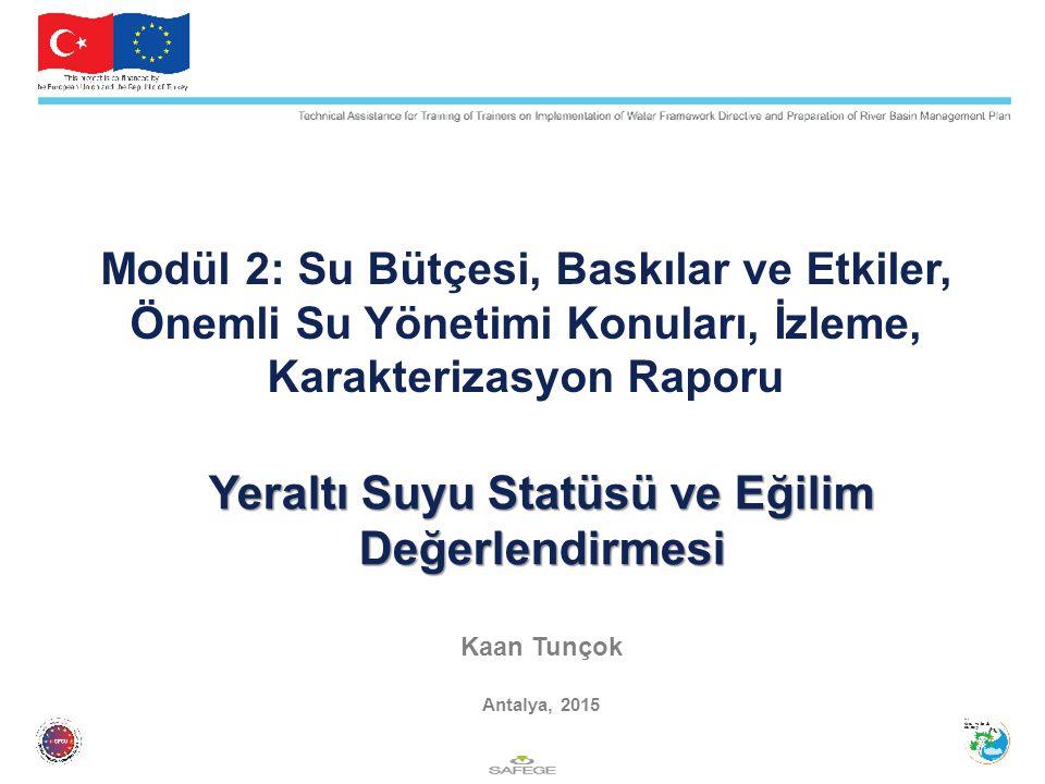 Yeraltı Suyu Statüsü ve Eğilim Değerlendirmesi Yeraltı Suyu Statüsü ve Eğilim Değerlendirmesi Kaan Tunçok Antalya, 2015 Modül 2: Su Bütçesi, Baskılar ve Etkiler, Önemli Su Yönetimi Konuları, İzleme, Karakterizasyon Raporu