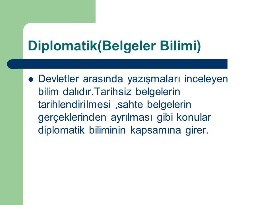Diplomatik(Belgeler Bilimi) Devletler arasında yazışmaları inceleyen bilim dalıdır.Tarihsiz belgelerin tarihlendirilmesi,sahte belgelerin gerçeklerind