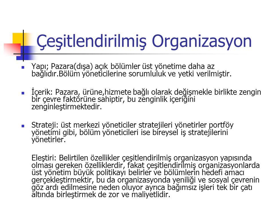 Çeşitlendirilmiş Organizasyon Yapı; Pazara(dışa) açık bölümler üst yönetime daha az bağlıdır.Bölüm yöneticilerine sorumluluk ve yetki verilmiştir. İçe