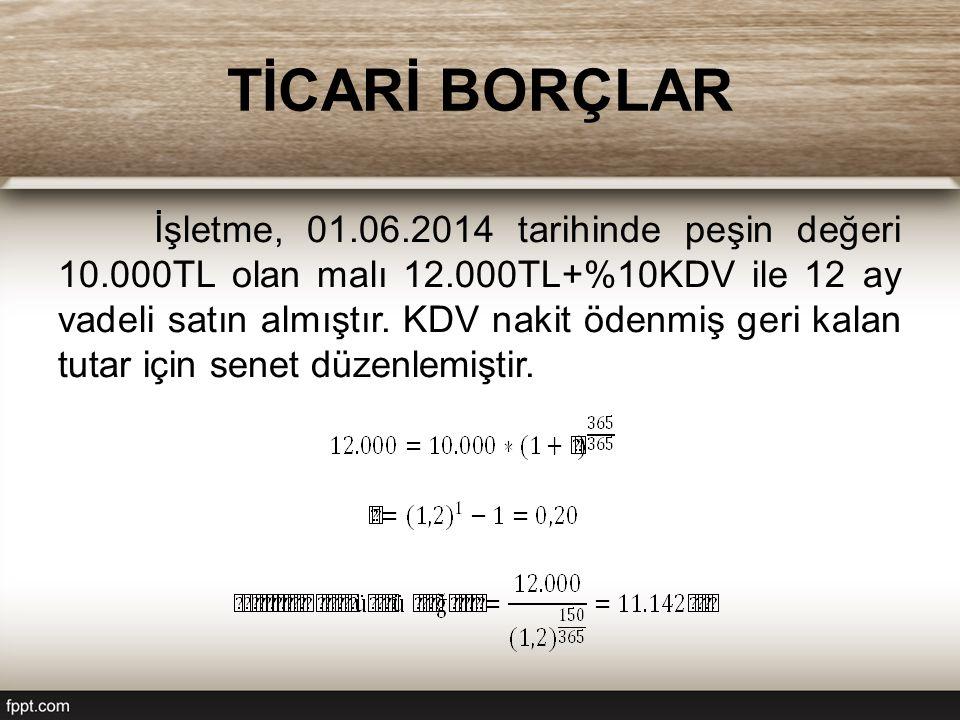 TİCARİ BORÇLAR İşletme, 01.06.2014 tarihinde peşin değeri 10.000TL olan malı 12.000TL+%10KDV ile 12 ay vadeli satın almıştır.