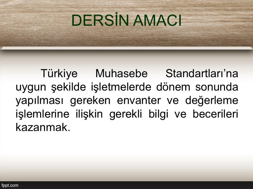 DERSİN AMACI Türkiye Muhasebe Standartları'na uygun şekilde işletmelerde dönem sonunda yapılması gereken envanter ve değerleme işlemlerine ilişkin gerekli bilgi ve becerileri kazanmak.