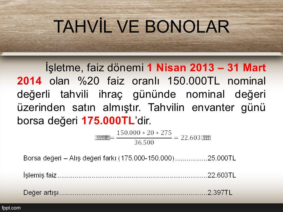 TAHVİL VE BONOLAR İşletme, faiz dönemi 1 Nisan 2013 – 31 Mart 2014 olan %20 faiz oranlı 150.000TL nominal değerli tahvili ihraç gününde nominal değeri üzerinden satın almıştır.