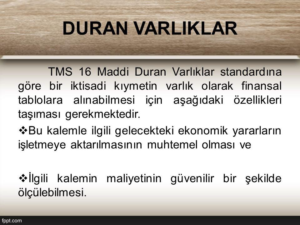 DURAN VARLIKLAR TMS 16 Maddi Duran Varlıklar standardına göre bir iktisadi kıymetin varlık olarak finansal tablolara alınabilmesi için aşağıdaki özellikleri taşıması gerekmektedir.