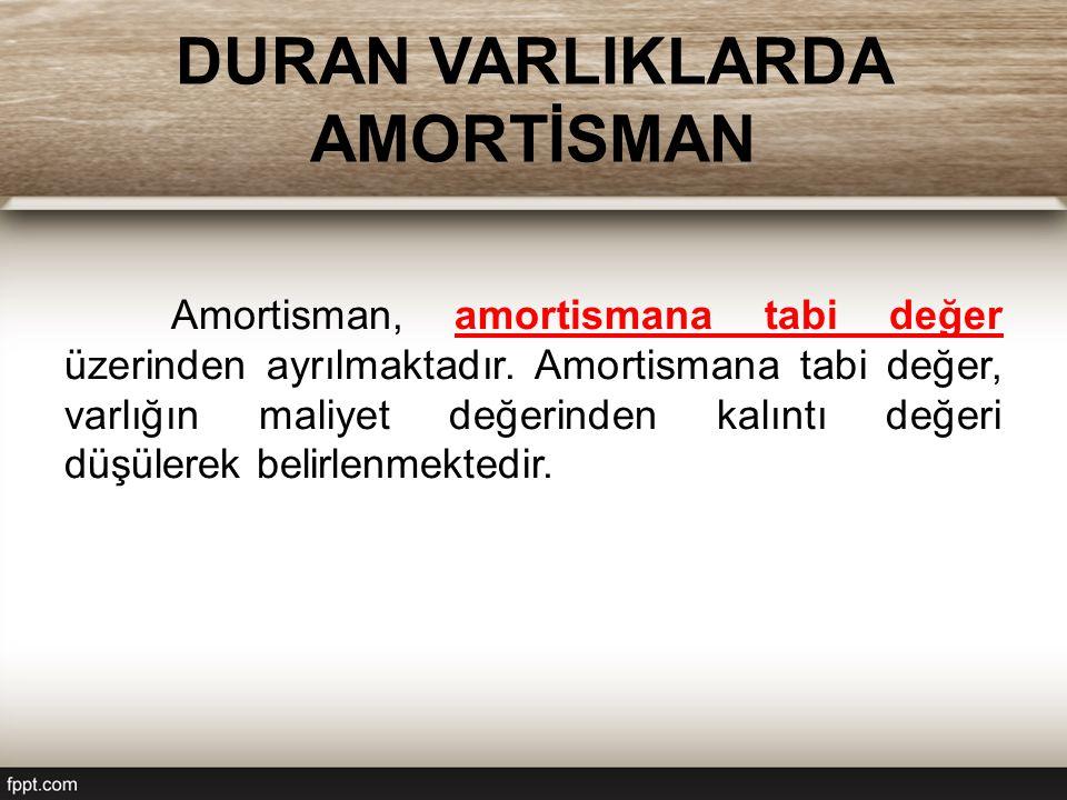 DURAN VARLIKLARDA AMORTİSMAN Amortisman, amortismana tabi değer üzerinden ayrılmaktadır.