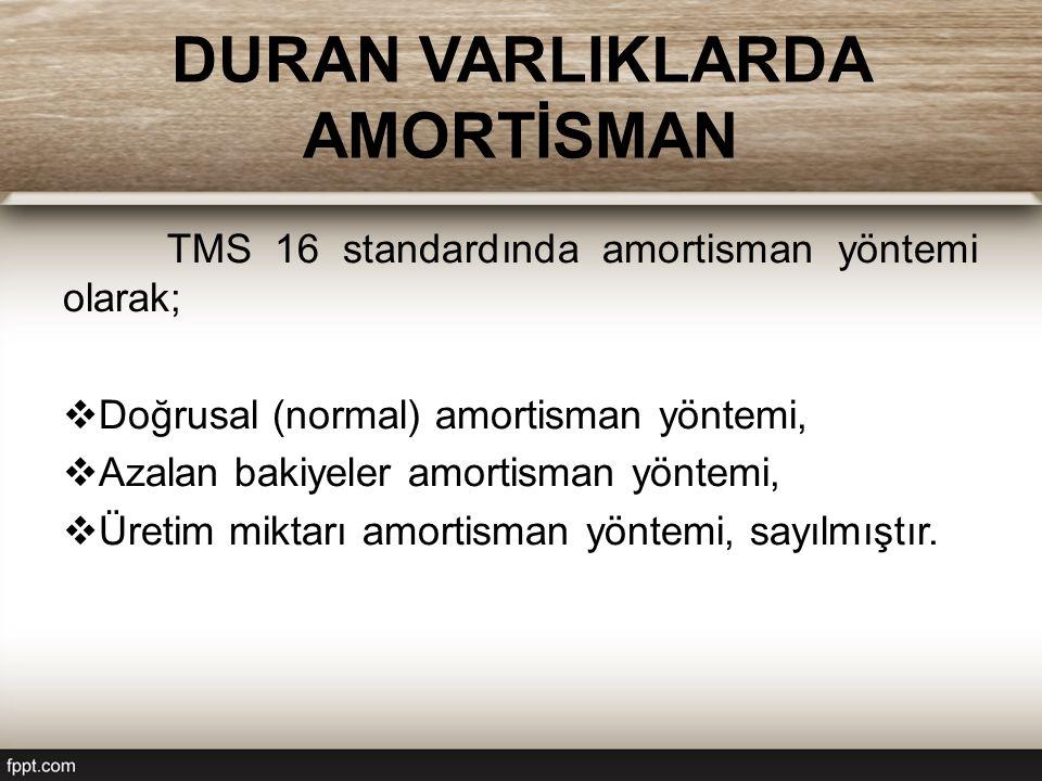 DURAN VARLIKLARDA AMORTİSMAN TMS 16 standardında amortisman yöntemi olarak;  Doğrusal (normal) amortisman yöntemi,  Azalan bakiyeler amortisman yöntemi,  Üretim miktarı amortisman yöntemi, sayılmıştır.