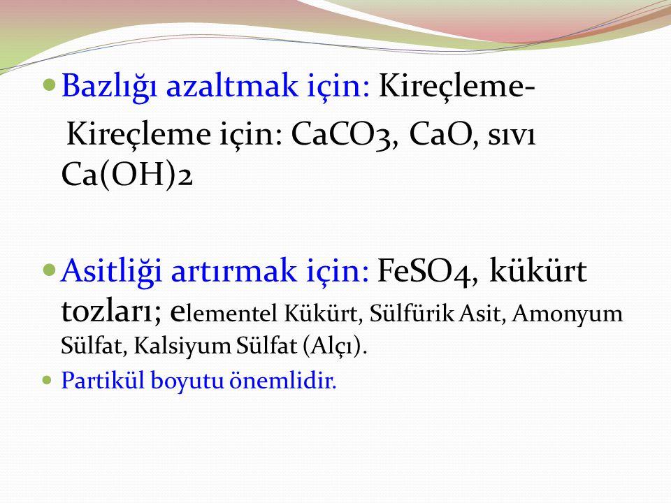 Bazlığı azaltmak için: Kireçleme- Kireçleme için: CaCO3, CaO, sıvı Ca(OH)2 Asitliği artırmak için: FeSO4, kükürt tozları; e lementel Kükürt, Sülfürik Asit, Amonyum Sülfat, Kalsiyum Sülfat (Alçı).