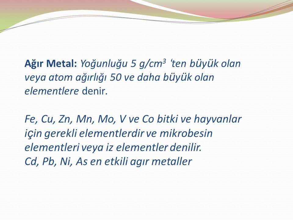 Ağır Metal: Yoğunluğu 5 g/cm 3 ' ten b ü y ü k olan veya atom ağırlığı 50 ve daha b ü y ü k olan elementlere denir.