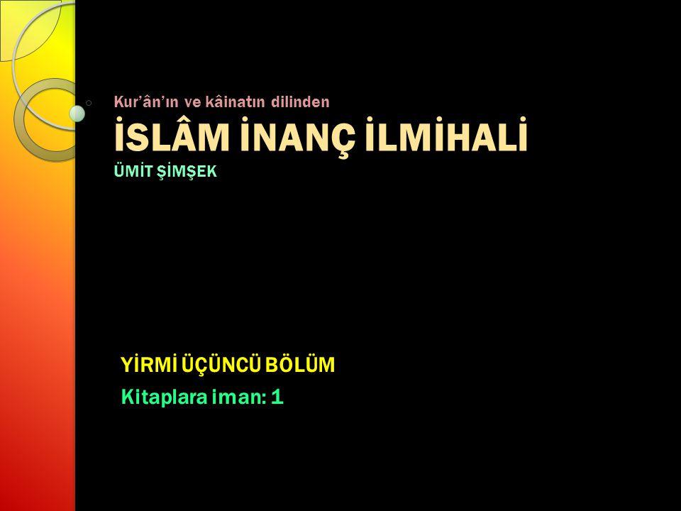 Kur'ân'ın ve kâinatın dilinden İSLÂM İNANÇ İLMİHALİ ÜMİT ŞİMŞEK YİRMİ ÜÇÜNCÜ BÖLÜM Kitaplara iman: 1