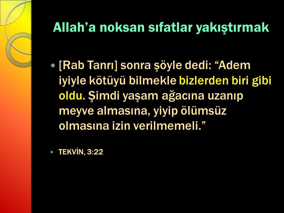 """Allah'a noksan sıfatlar yakıştırmak [Rab Tanrı] sonra şöyle dedi: """"Adem iyiyle kötüyü bilmekle bizlerden biri gibi oldu. Şimdi yaşam ağacına uzanıp me"""