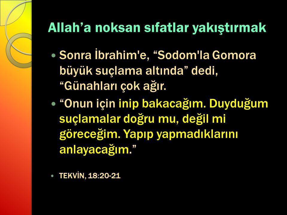 """Allah'a noksan sıfatlar yakıştırmak Sonra İbrahim'e, """"Sodom'la Gomora büyük suçlama altında"""" dedi, """"Günahları çok ağır. """"Onun için inip bakacağım. Duy"""