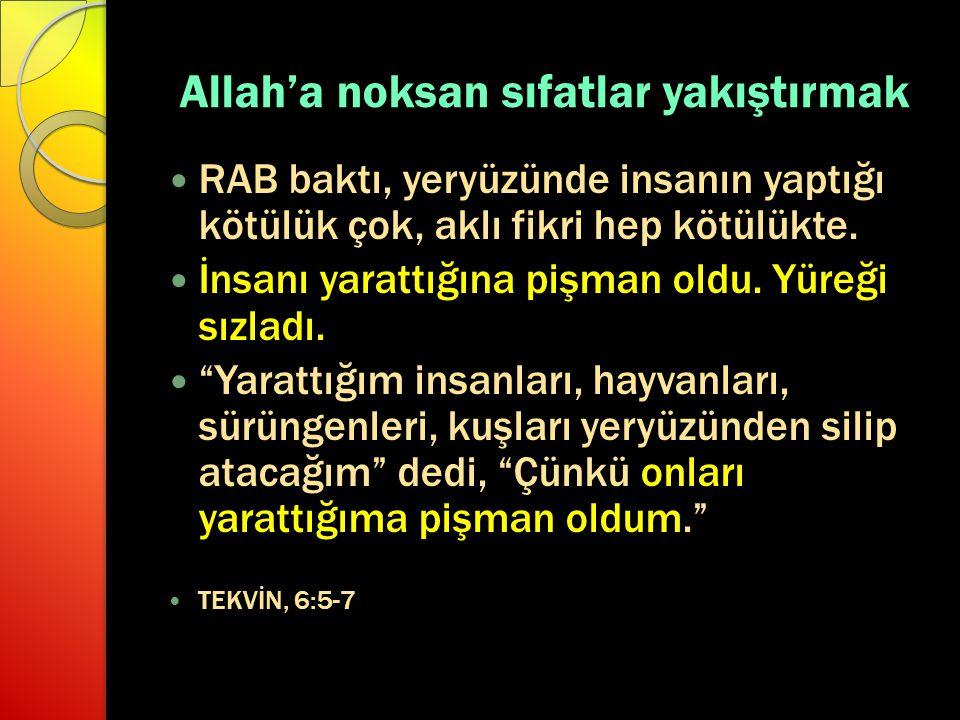 Allah'a noksan sıfatlar yakıştırmak RAB baktı, yeryüzünde insanın yaptığı kötülük çok, aklı fikri hep kötülükte. İnsanı yarattığına pişman oldu. Yüreğ