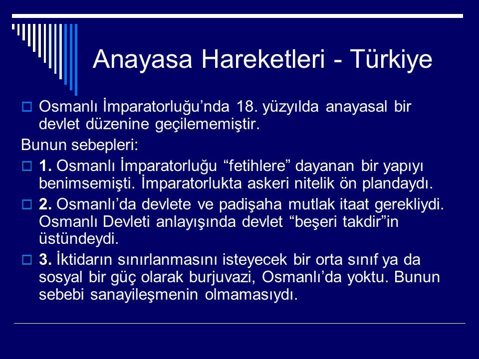 Anayasa Hareketleri - Türkiye  Osmanlı İmparatorluğu'nda 18. yüzyılda anayasal bir devlet düzenine geçilememiştir. Bunun sebepleri:  1.  1. Osmanlı