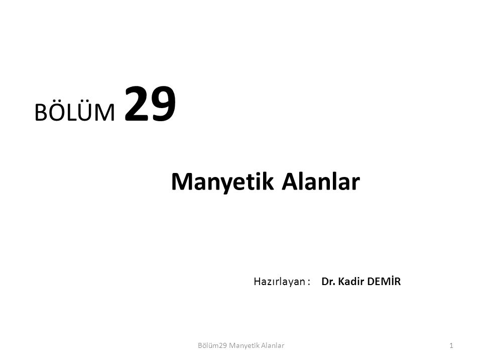 1 BÖLÜM 29 Manyetik Alanlar Bölüm29 Manyetik Alanlar Hazırlayan : Dr. Kadir DEMİR