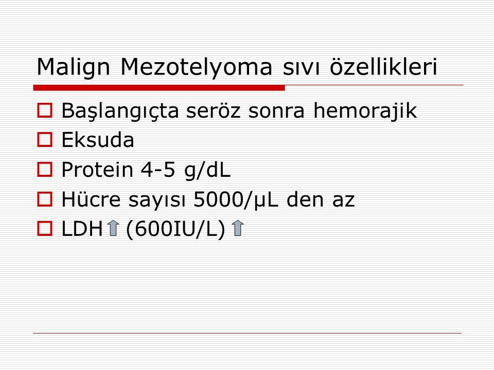 Malign Mezotelyoma sıvı özellikleri  Başlangıçta seröz sonra hemorajik  Eksuda  Protein 4-5 g/dL  Hücre sayısı 5000/µL den az  LDH (600IU/L)