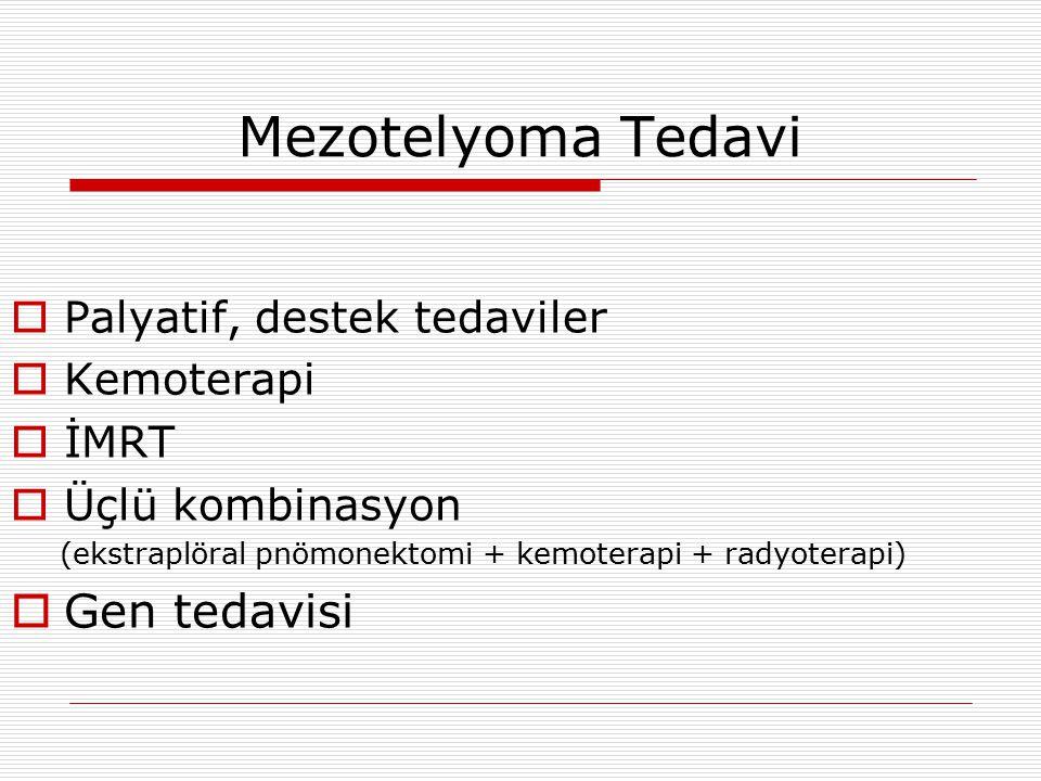 Mezotelyoma Tedavi  Palyatif, destek tedaviler  Kemoterapi  İMRT  Üçlü kombinasyon (ekstraplöral pnömonektomi + kemoterapi + radyoterapi)  Gen tedavisi