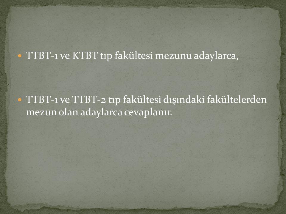 TTBT-1 ve KTBT tıp fakültesi mezunu adaylarca, TTBT-1 ve TTBT-2 tıp fakültesi dışındaki fakültelerden mezun olan adaylarca cevaplanır.