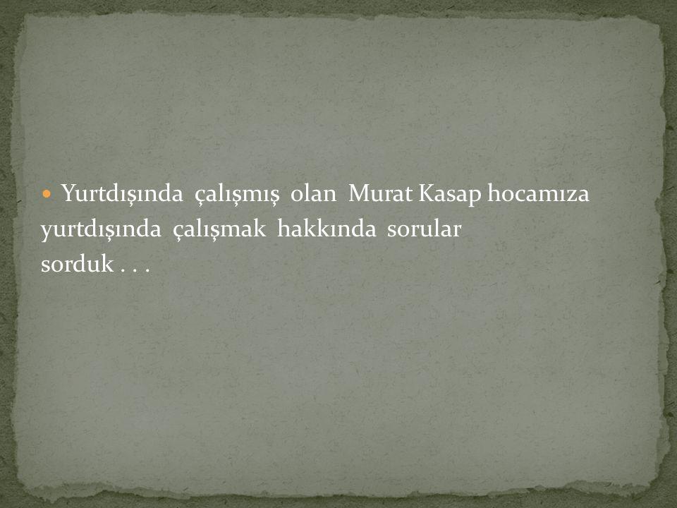 Yurtdışında çalışmış olan Murat Kasap hocamıza yurtdışında çalışmak hakkında sorular sorduk...