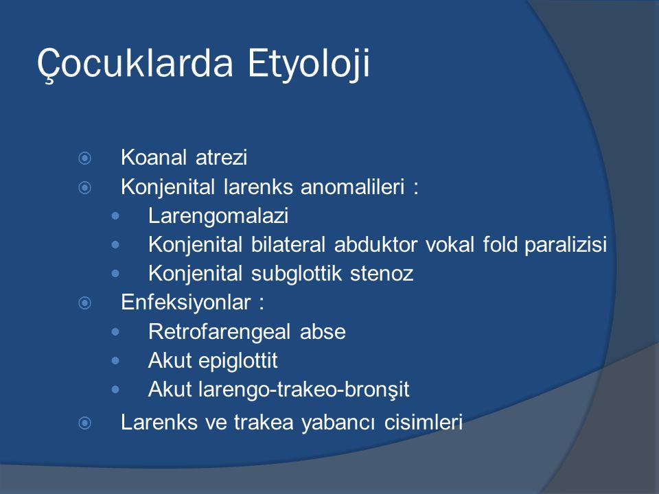 Çocuklarda Etyoloji  Koanal atrezi  Konjenital larenks anomalileri : Larengomalazi Konjenital bilateral abduktor vokal fold paralizisi Konjenital subglottik stenoz  Enfeksiyonlar : Retrofarengeal abse Akut epiglottit Akut larengo-trakeo-bronşit  Larenks ve trakea yabancı cisimleri