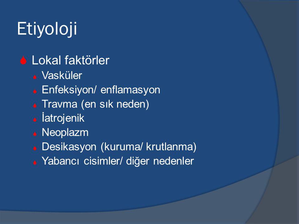 Etiyoloji  Lokal faktörler  Vasküler  Enfeksiyon/ enflamasyon  Travma (en sık neden)  İatrojenik  Neoplazm  Desikasyon (kuruma/ krutlanma)  Yabancı cisimler/ diğer nedenler