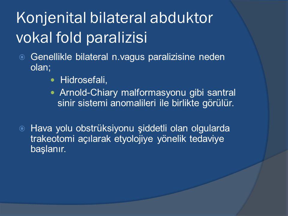 Konjenital bilateral abduktor vokal fold paralizisi  Genellikle bilateral n.vagus paralizisine neden olan; Hidrosefali, Arnold-Chiary malformasyonu gibi santral sinir sistemi anomalileri ile birlikte görülür.