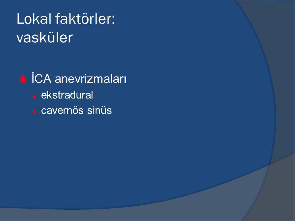 Lokal faktörler: vasküler  İCA anevrizmaları  ekstradural  cavernös sinüs