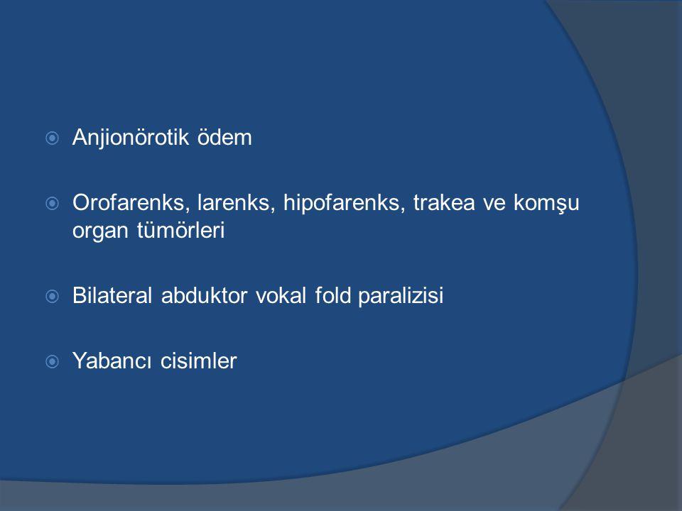  Anjionörotik ödem  Orofarenks, larenks, hipofarenks, trakea ve komşu organ tümörleri  Bilateral abduktor vokal fold paralizisi  Yabancı cisimler