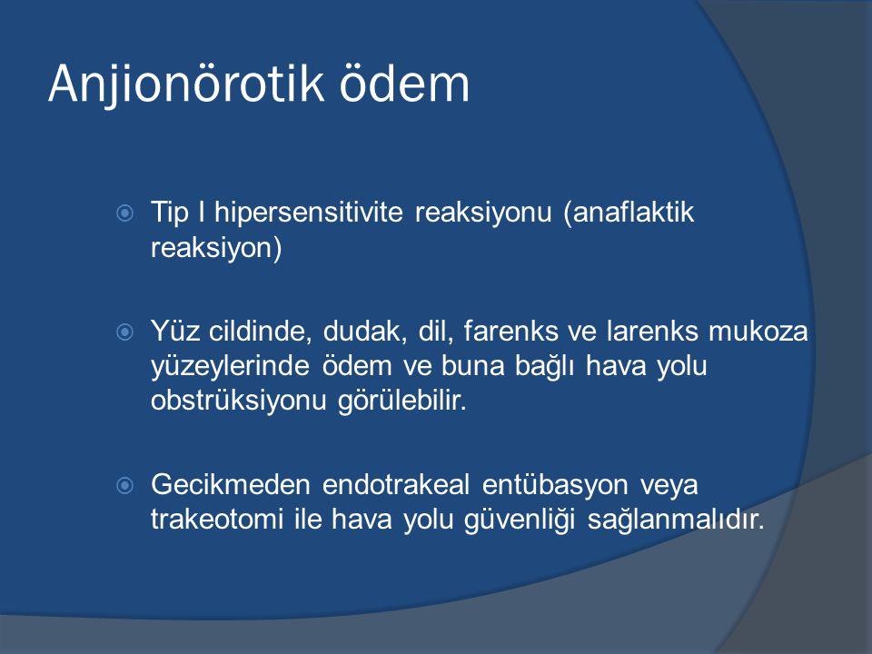 Anjionörotik ödem  Tip I hipersensitivite reaksiyonu (anaflaktik reaksiyon)  Yüz cildinde, dudak, dil, farenks ve larenks mukoza yüzeylerinde ödem ve buna bağlı hava yolu obstrüksiyonu görülebilir.