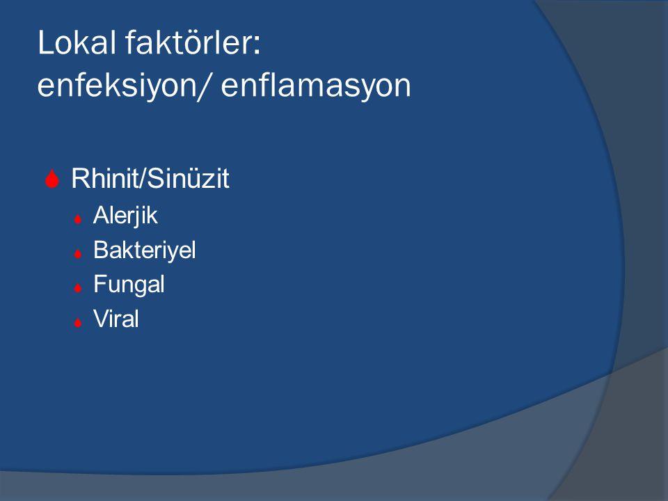 Lokal faktörler: enfeksiyon/ enflamasyon  Rhinit/Sinüzit  Alerjik  Bakteriyel  Fungal  Viral