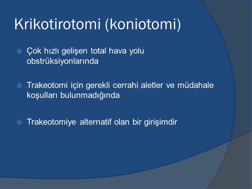 Krikotirotomi (koniotomi)  Çok hızlı gelişen total hava yolu obstrüksiyonlarında  Trakeotomi için gerekli cerrahi aletler ve müdahale koşulları bulunmadığında  Trakeotomiye alternatif olan bir girişimdir