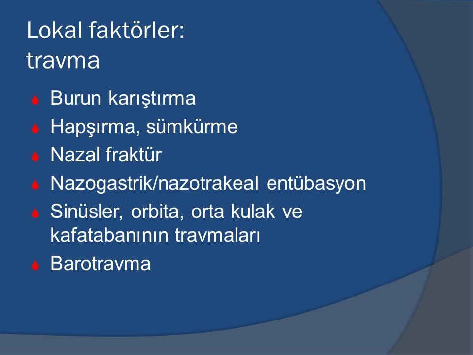 Lokal faktörler: travma  Burun karıştırma  Hapşırma, sümkürme  Nazal fraktür  Nazogastrik/nazotrakeal entübasyon  Sinüsler, orbita, orta kulak ve kafatabanının travmaları  Barotravma