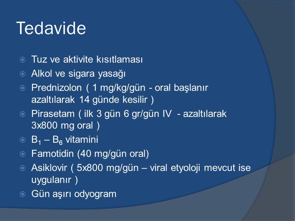 Tedavide  Tuz ve aktivite kısıtlaması  Alkol ve sigara yasağı  Prednizolon ( 1 mg/kg/gün - oral başlanır azaltılarak 14 günde kesilir )  Pirasetam ( ilk 3 gün 6 gr/gün IV - azaltılarak 3x800 mg oral )  B 1 – B 6 vitamini  Famotidin (40 mg/gün oral)  Asiklovir ( 5x800 mg/gün – viral etyoloji mevcut ise uygulanır )  Gün aşırı odyogram