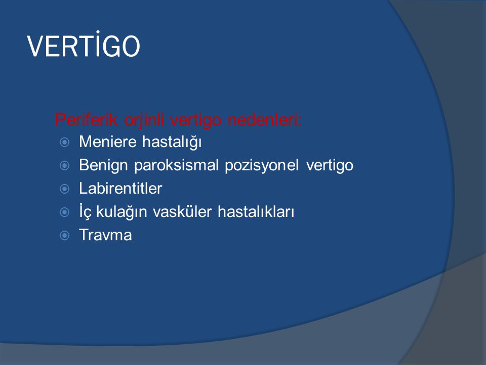 VERTİGO Periferik orjinli vertigo nedenleri:   Meniere hastalığı   Benign paroksismal pozisyonel vertigo   Labirentitler   İç kulağın vasküler hastalıkları   Travma